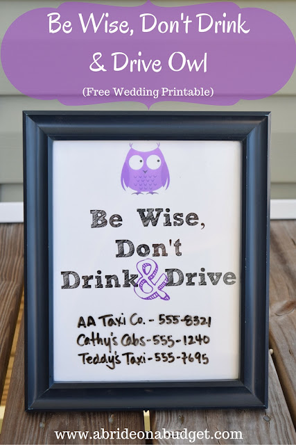 You ABSOLUTELY want your guests to be safe at your wedding. Don't allow drunk driving! Print this Be Wise, Don't Drink & Drive Owl free wedding printable from www.abrideonabudget.com. Write taxi numbers on it and hang it at your wedding.