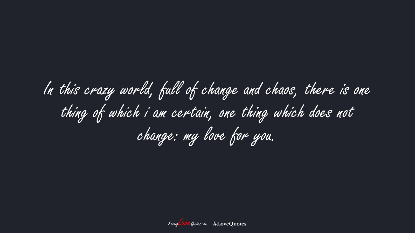 In this crazy world, full of change and chaos, there is one thing of which i am certain, one thing which does not change: my love for you.FALSE