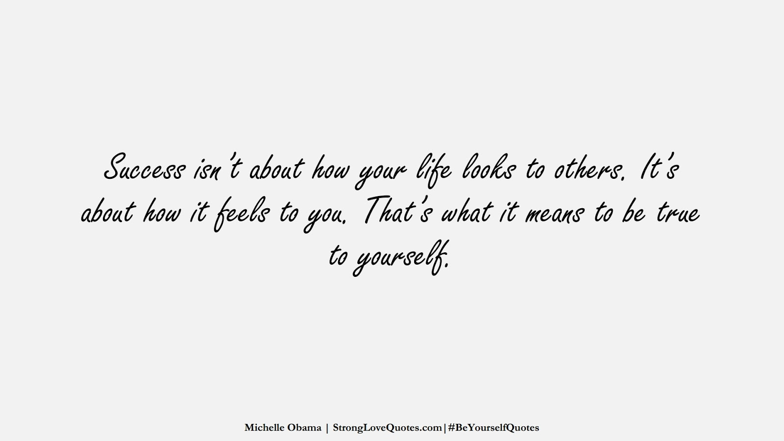 Success isn't about how your life looks to others. It's about how it feels to you. That's what it means to be true to yourself. (Michelle Obama);  #BeYourselfQuotes