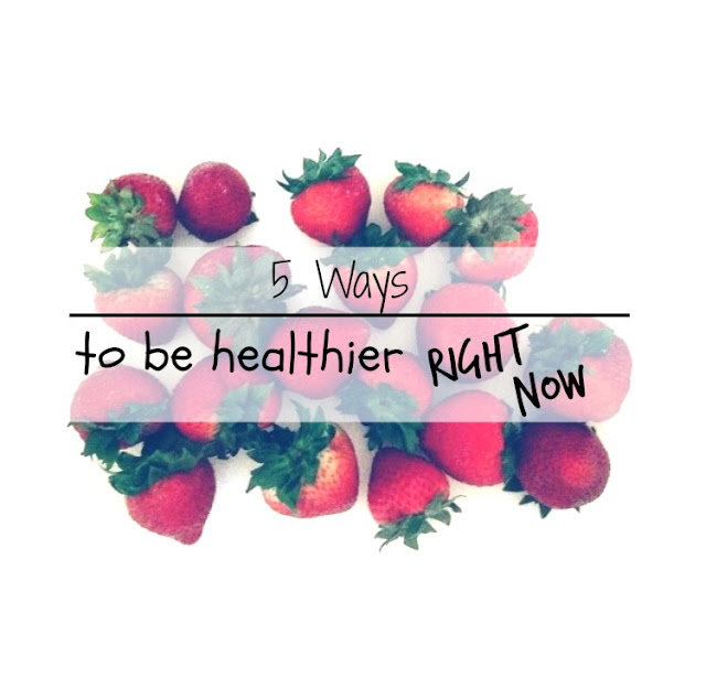 5 Ways to be Healthier Right Now