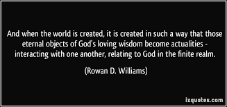 World's Best Love Quotes: And when the world is created, it is created in such a way that those eternal objects of god's loving wisdom become actualities interacting with one another, relating to god in the finite realm.