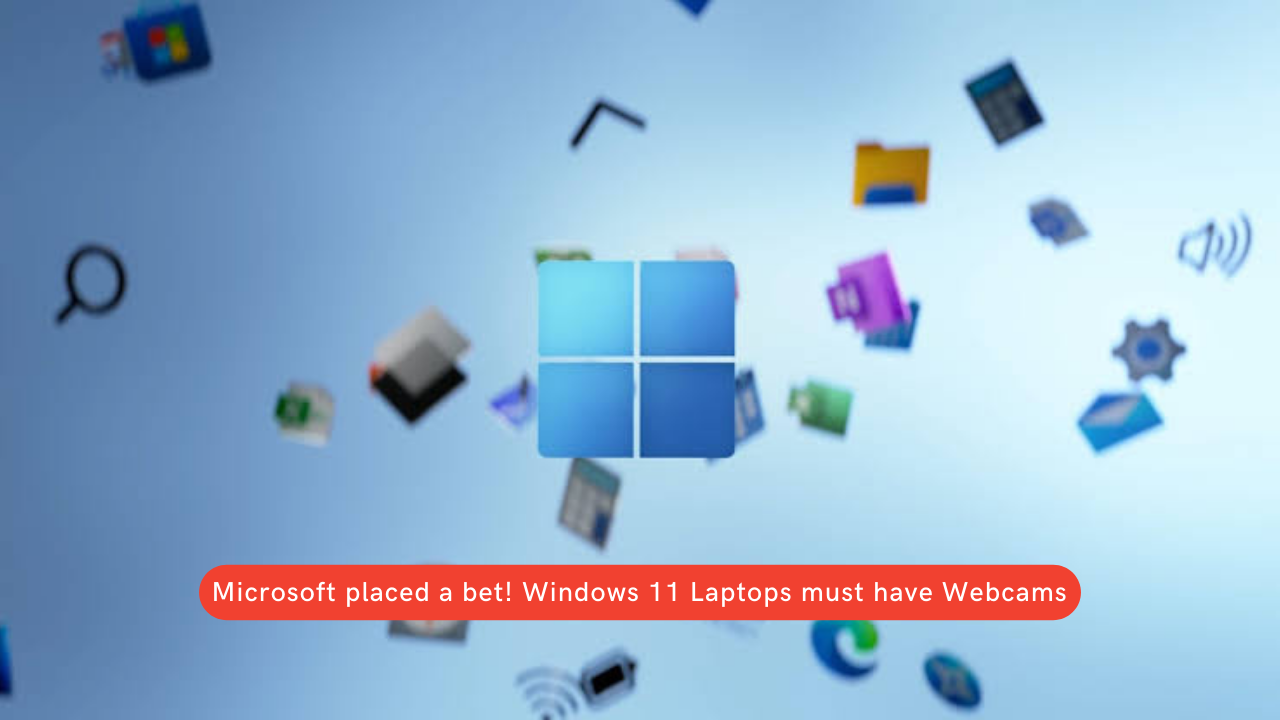 Microsoft placed a bet! Windows 11 Laptops must have Webcams