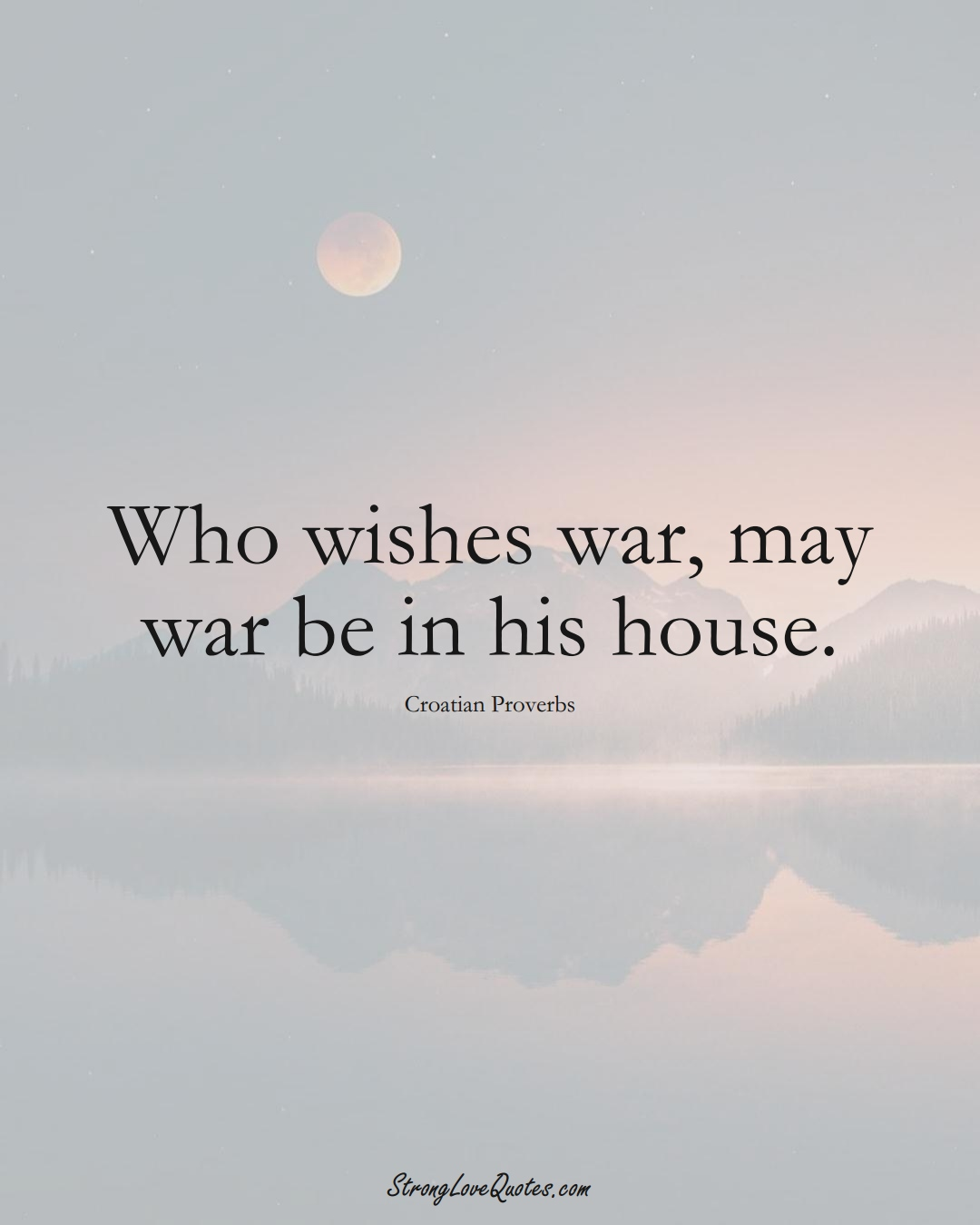 Who wishes war, may war be in his house. (Croatian Sayings);  #EuropeanSayings