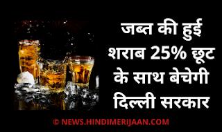 जब्त की हुई शराब 25%  छूट के साथ  बेचेगी दिल्ली सरकार