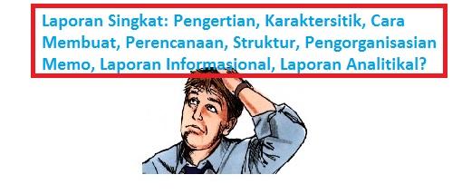 Laporan Singkat: Pengertian, Karaktersitik, Cara Membuat, Perencanaan, Struktur, Pengorganisasian  Memo, Laporan Informasional, Laporan Analitikal