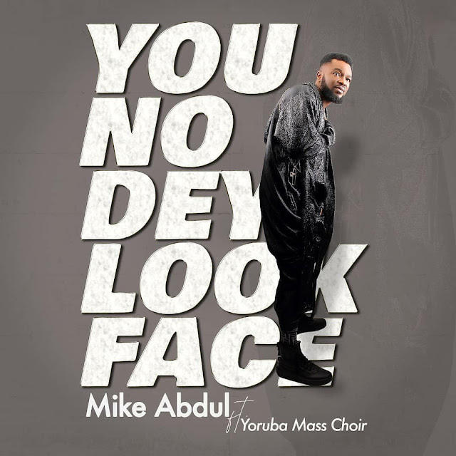 Audio: Mike Abdul Ft. Yoruba Mass Choir – You No Dey Look Face