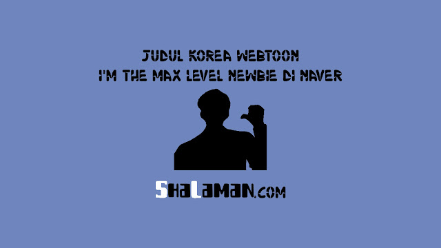 Judul Korea Webtoon I'm The Max Level Newbie di Naver