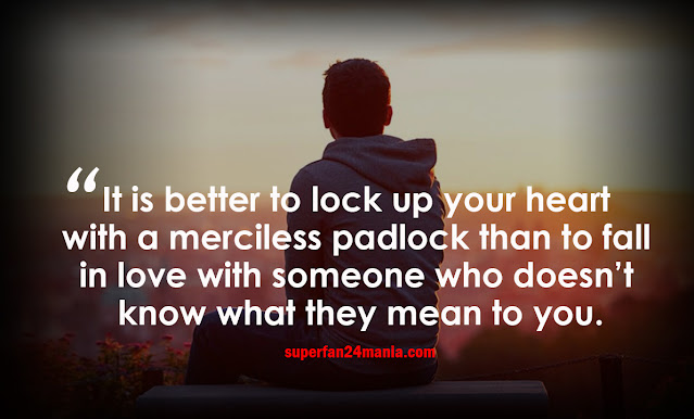 It is better to lock up your heart with a merciless padlock than to fall in love with someone who doesn't know what they mean to you.