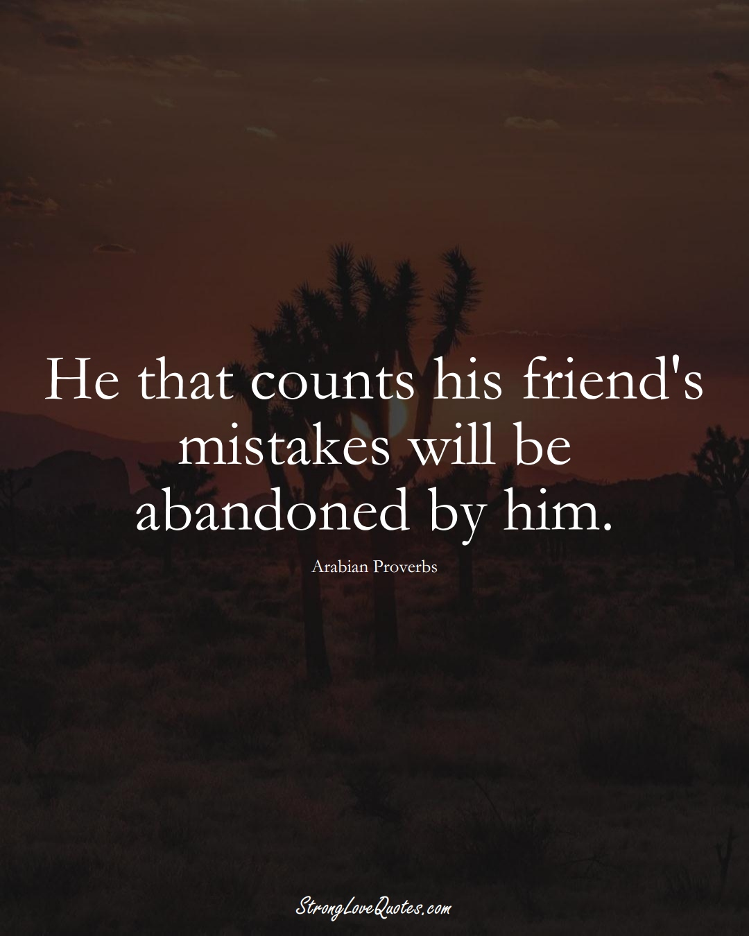 He that counts his friend's mistakes will be abandoned by him. (Arabian Sayings);  #aVarietyofCulturesSayings