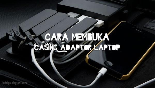 Cara Membuka Casing Adaptor Laptop