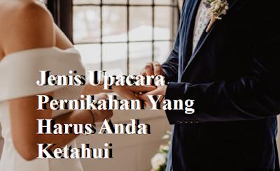 Jenis Upacara Pernikahan Yang Harus Anda Ketahui