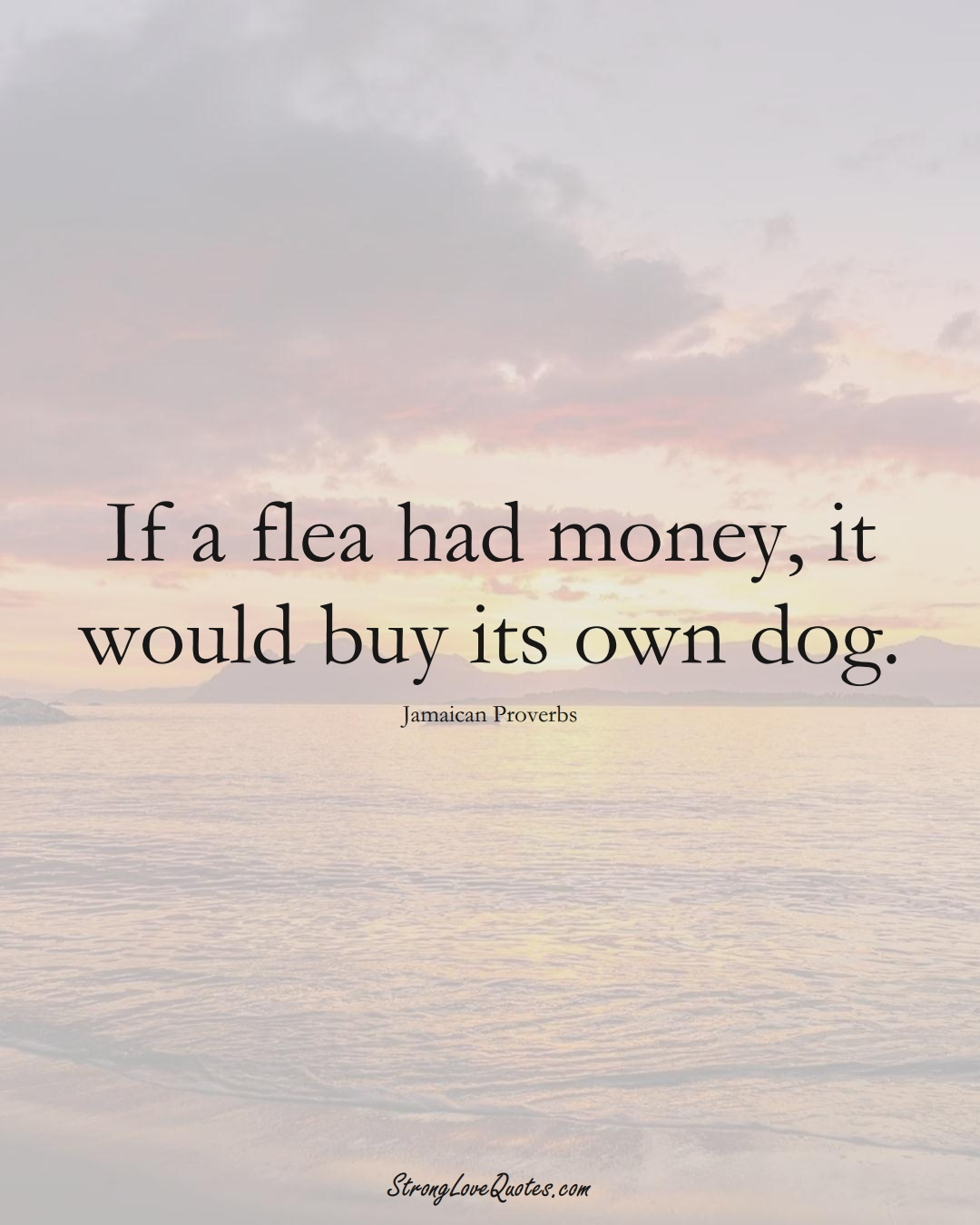 If a flea had money, it would buy its own dog. (Jamaican Sayings);  #CaribbeanSayings