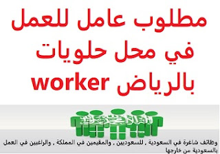 A worker is required to work in a confectionery store in Riyadh  To work for an oriental sweets shop in Riyadh  Academic qualification: not required  Experience: He must have a valid residence permit and a health card  Salary: to be determined after the interview