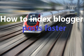 How To Get Blogger Posts Index Faster