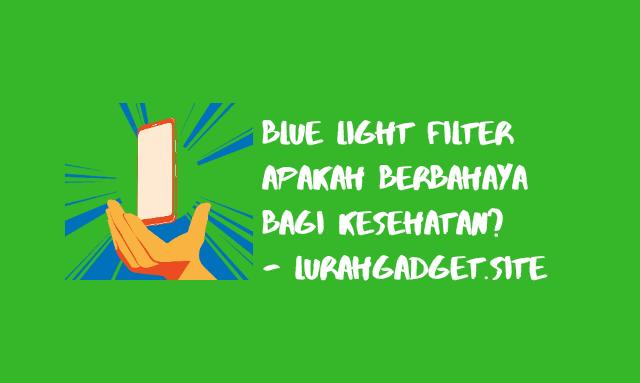 Apakah Blue Light Filter pada Smartphone Berbahaya ? Berikut Penjelasanya !