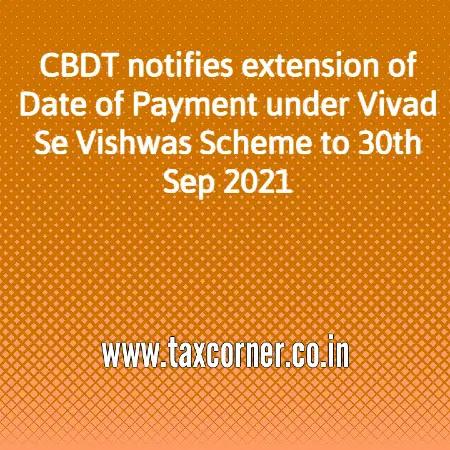 cbdt-notifies-extension-of-date-of-payment-under-vivad-se-vishwas-scheme-to-30th-sep-2021