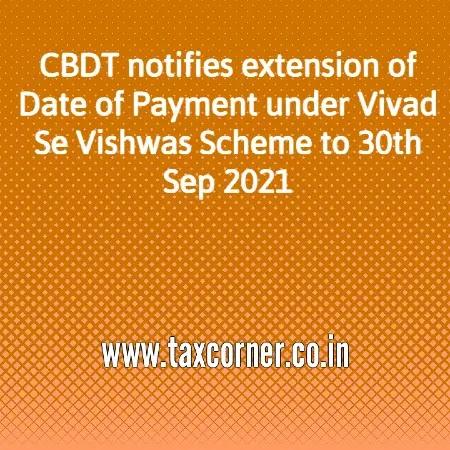 CBDT Notifies extension of Date of Payment under Vivad Se Vishwas Scheme to 30th Sep 2021