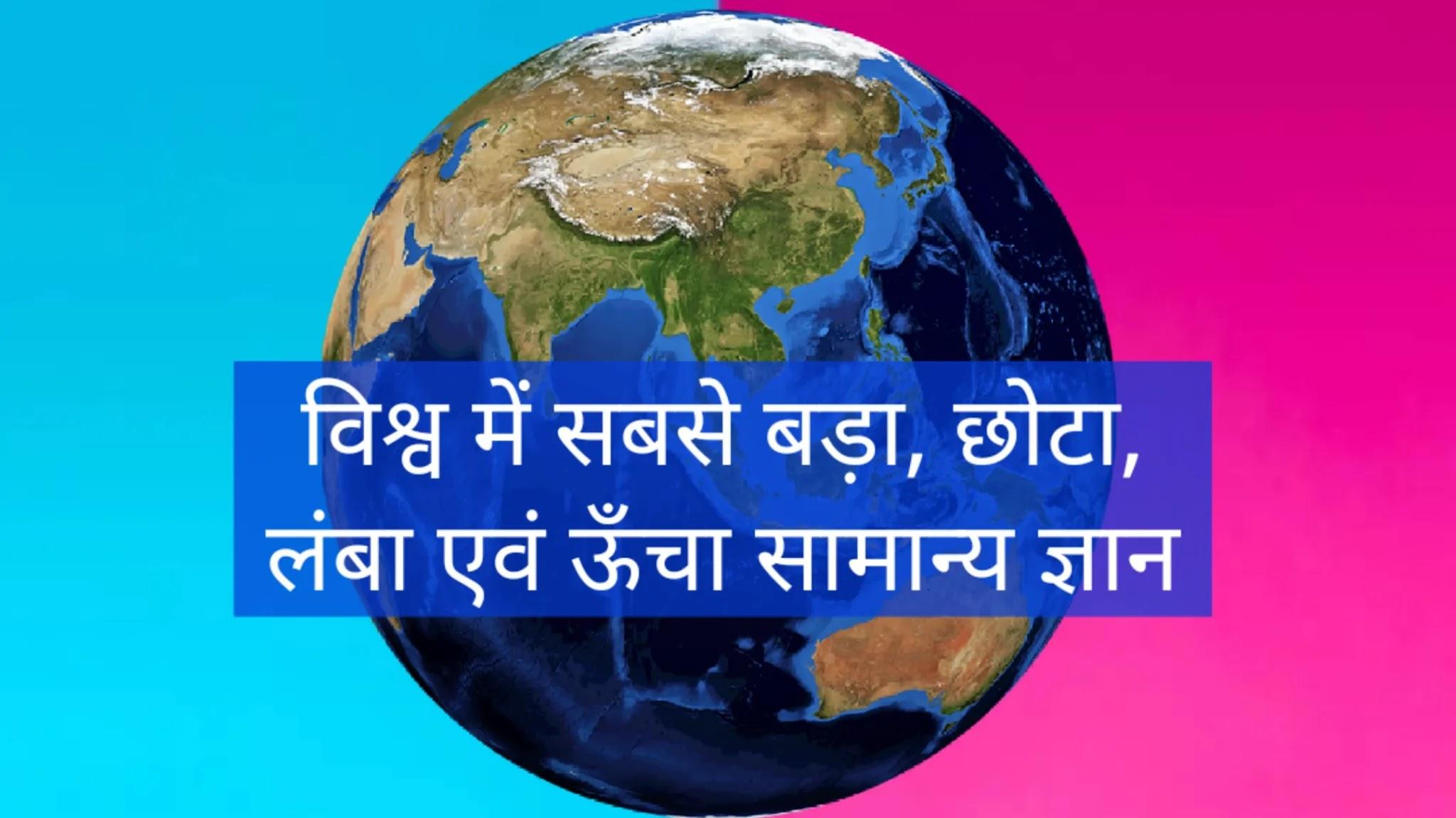 विश्व में सबसे बड़ा, छोटा, लंबा एवं ऊँचा सामान्य ज्ञान, विश्व में सबसे बड़ा, विश्व मे सबसे छोटा, विश्व मे सबसे लंबा और विश्व मे सबसे ऊँचा सामान्य ज्ञान, World's Largest, Smallest, Longest and Highest General Knowledge