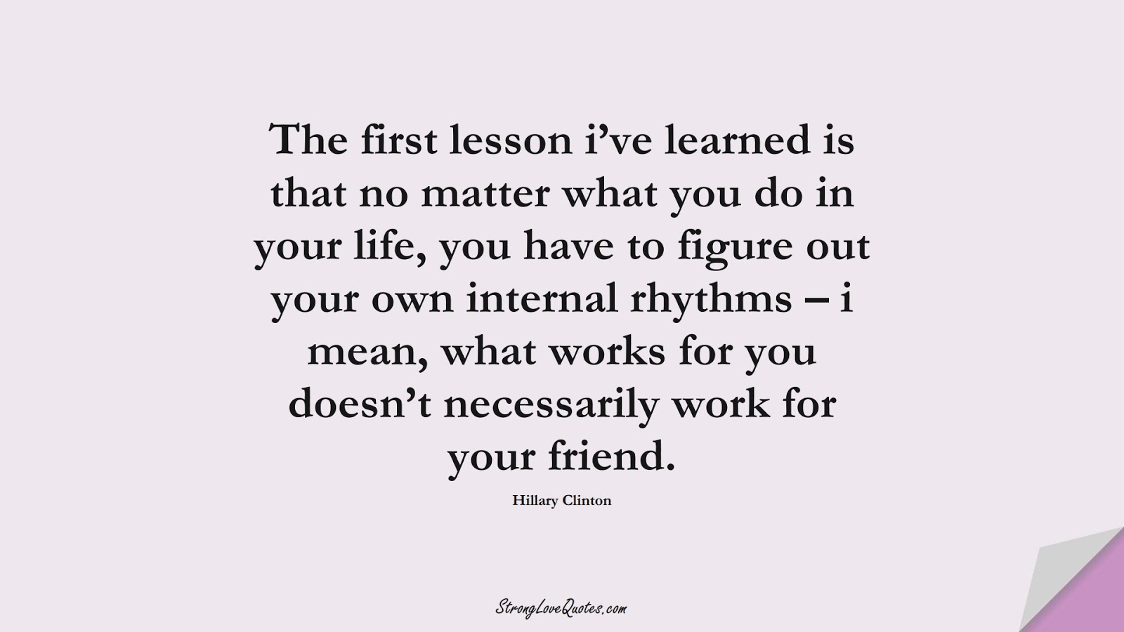 The first lesson i've learned is that no matter what you do in your life, you have to figure out your own internal rhythms – i mean, what works for you doesn't necessarily work for your friend. (Hillary Clinton);  #EducationQuotes