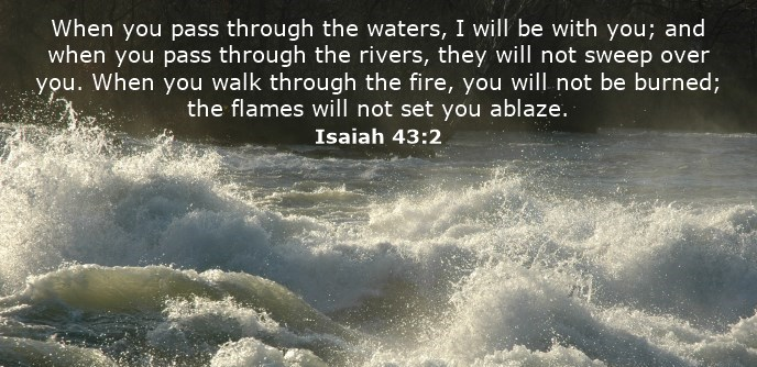 When you pass through the waters, I will be with you; and when you pass through the rivers, they will not sweep over you. When you walk through the fire, you will not be burned; the flames will not set you ablaze.