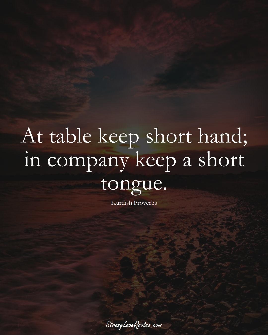At table keep short hand; in company keep a short tongue. (Kurdish Sayings);  #aVarietyofCulturesSayings