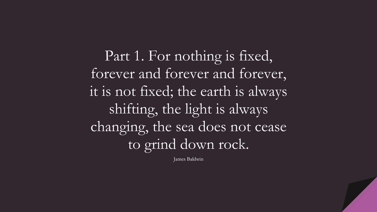 Part 1. For nothing is fixed, forever and forever and forever, it is not fixed; the earth is always shifting, the light is always changing, the sea does not cease to grind down rock. (James Baldwin);  #ChangeQuotes