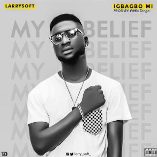 MUSIC: Larrysoft – Igbagbo Mi (My Belief)