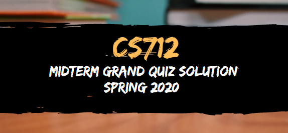 CS712 MIDTERM GRAND QUIZ SPRING 2020