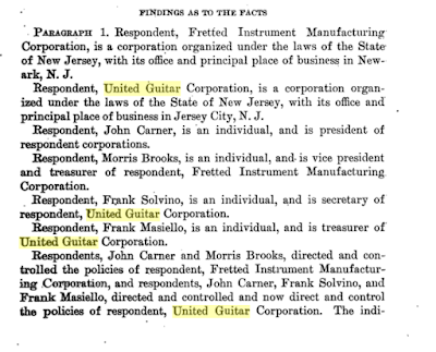 FINDINGS AS TO THE FACTS  PARAGRAPH 1. Respondent, Fretted Instrument Manufacturing  Corporation, is a corporation organized under the laws of the State  of New Jersey, with its office and principal place of business in New- ark, N. J.  Respondent, United Guitar Corporation, is a corporation organ- ized under the laws of the State of New Jersey, with its office and  principal place of business in Jersey City, N. J.  Respondent, John Carner, is lin individual, and is president of  respondent corporations.  Respondent, Morris Brooks, is an individual, and. is vice president  and treasurer of respondent, Fretted Instrument Manufacturing.  Corporation.  Respondent, Frank Solvino, is an individual, and is secretary of  respondent, United Guitar Corporation.  Respondent, Frank Masiello, is an individual, and is treasurer of  United Guitar Corporation.  Respondents, John earner and Morris Brooks, directed and con- trolled the policies of respondent, Fretted Instrument Manufactur- ing Corporation, and respondents, John Cartier, Frank Solvino, and  Frank Masiello, directed and controlled and now direct and control  the policies of respondent, United Guitar Corporation. The indi-