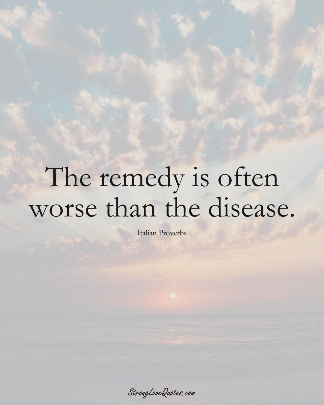 The remedy is often worse than the disease. (Italian Sayings);  #EuropeanSayings