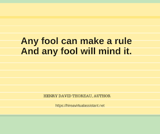 Any fool can make a rule And any fool will mind it. -  HENRY DAVID THOREAU, AUTHOR