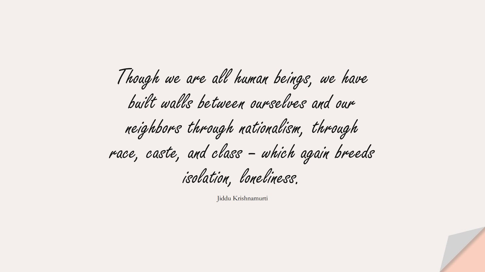 Though we are all human beings, we have built walls between ourselves and our neighbors through nationalism, through race, caste, and class – which again breeds isolation, loneliness. (Jiddu Krishnamurti);  #HumanityQuotes