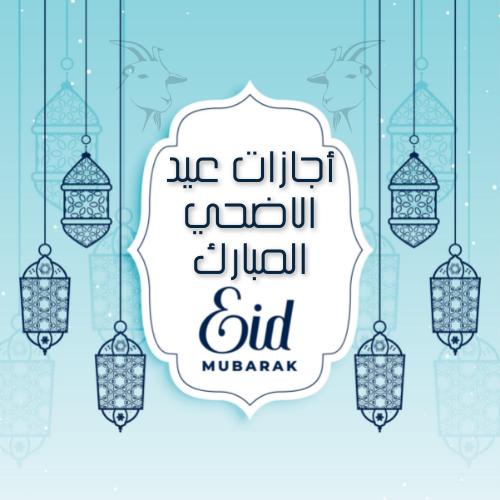 موعد أجازة عيد الأضحي المبارك والأجازات المتبقية عام 2021