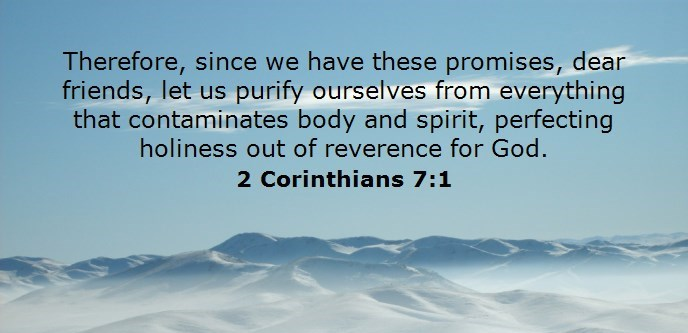 Therefore, since we have these promises, dear friends, let us purify ourselves from everything that contaminates body and spirit, perfecting holiness out of reverence for God.