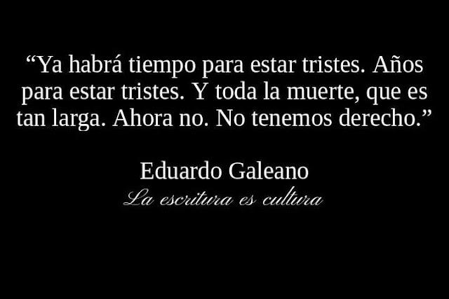 """""""Ya habrá tiempo para estar tristes. Años para estar tristes. Y toda la muerte, que es tan larga. Ahora no. Ahora no tenemos derecho."""" Eduardo Galeano"""