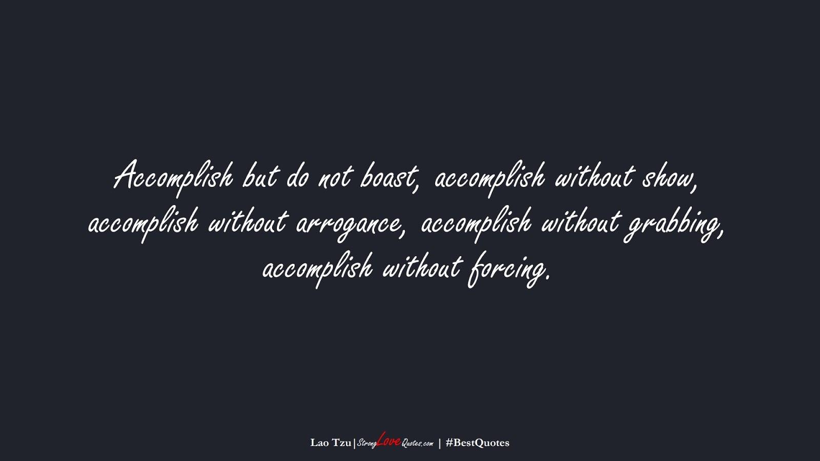 Accomplish but do not boast, accomplish without show, accomplish without arrogance, accomplish without grabbing, accomplish without forcing. (Lao Tzu);  #BestQuotes