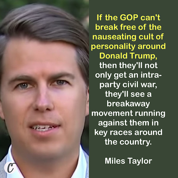 If the GOP can't break free of the nauseating cult of personality around Donald Trump, then they'll not only get an intra-party civil war, they'll see a breakaway movement running against them in key races around the country. — Miles Taylor, former Homeland Security chief of staff