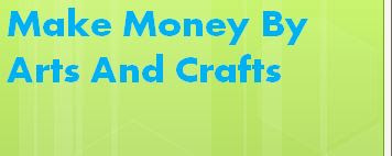 Make Money By Arts And Crafts: