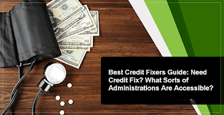 Best Credit Fixers Guide: Need Credit Fix? What Sorts of Administrations Are Accessible?