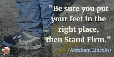 "Quotes About Strength And Motivational Words For Hard Times: ""Be sure you put your feet in the right place, then stand firm."" - Abraham Lincoln"
