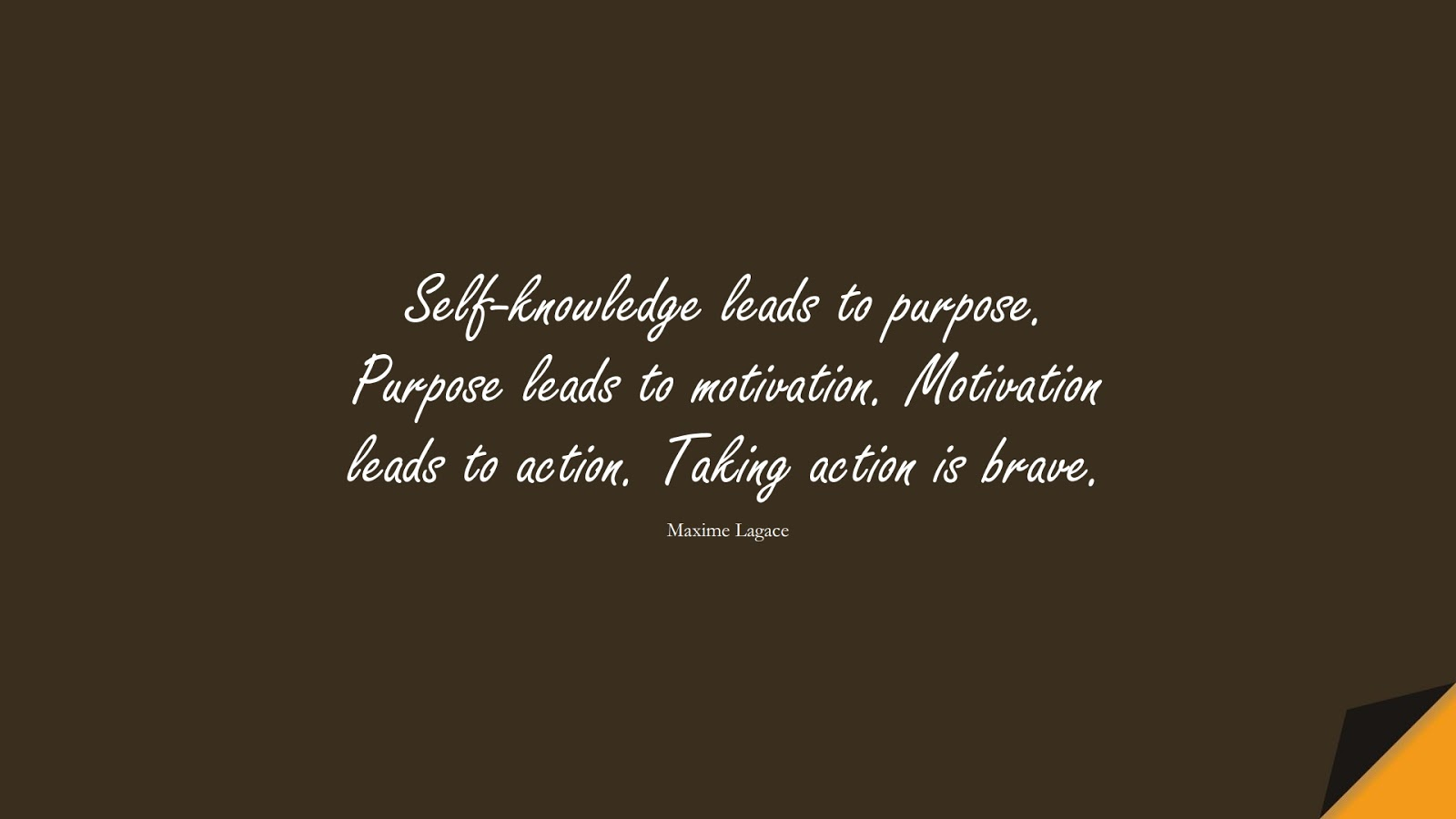 Self-knowledge leads to purpose. Purpose leads to motivation. Motivation leads to action. Taking action is brave. (Maxime Lagace);  #CourageQuotes