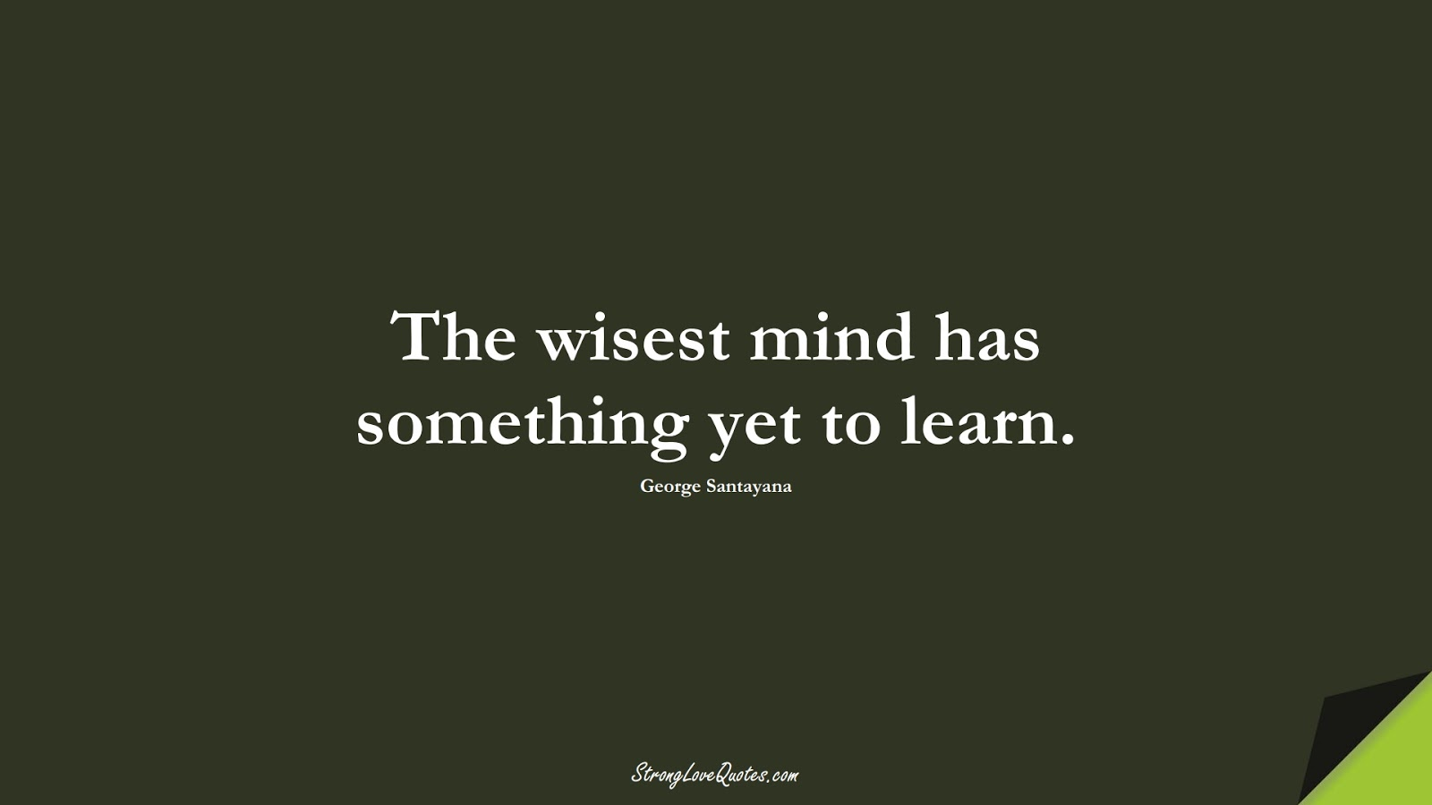 The wisest mind has something yet to learn. (George Santayana);  #EducationQuotes