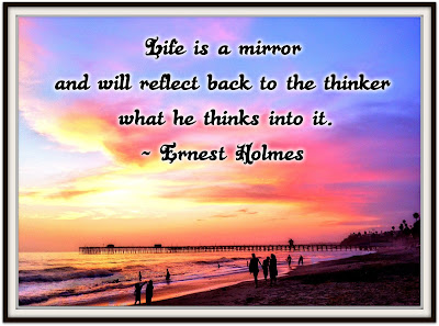 Life is a mirror and will reflect back to the thinker what he thinks into it. - Ernest Holmes
