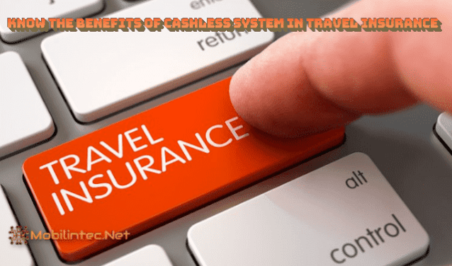 Know The Benefits Of Cashless System In Travel Insurance