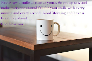 Never saw a smile as cute as yours. So get up now and make everyone around fall for your smile with every minute and every second. Good Morning and have a good day ahead. God bless you
