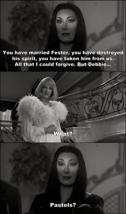 """""""You have married Fester, you have destroyed his spirit, you have take him from us. All that I could forgive. But Debbie..."""" """"What?"""" """"Pastels?"""""""