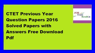 CTET Previous Year Question Papers 2016 Solved Papers with Answers Free Download Pdf