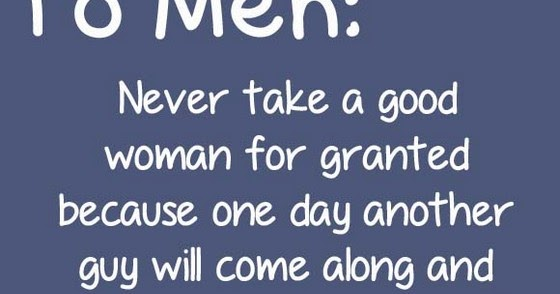 Women Quotes Men Take For Granted Quotesgram: To Men Never Take A Good Woman For Granted