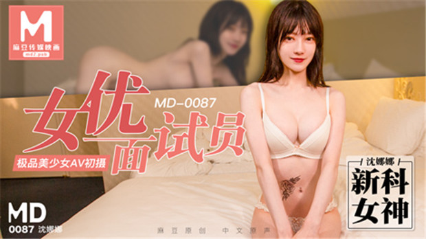 MD0087 女優面試員極品美少女AV初體驗-沈娜娜