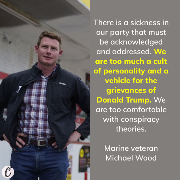 There is a sickness in our party that must be acknowledged and addressed. We are too much a cult of personality and a vehicle for the grievances of Donald Trump. We are too comfortable with conspiracy theories. — Marine veteran Michael Wood